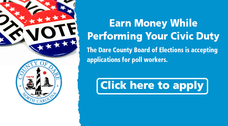 Earn Money while performing your civic duty. The Dare County Board of Elections is accepting applications for poll workers. Click here to apply.