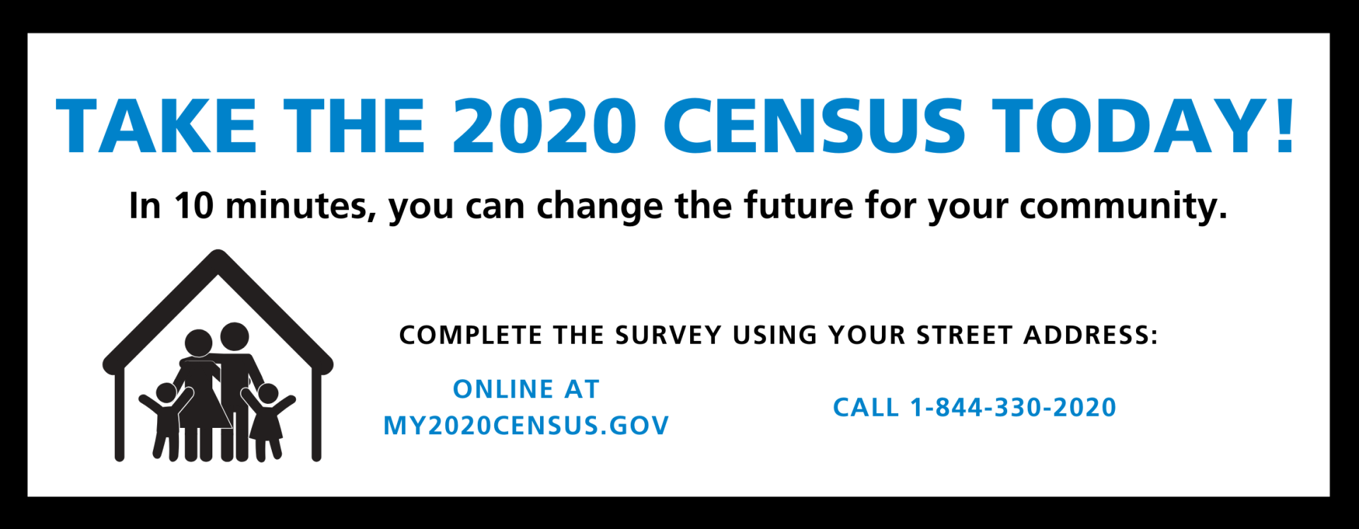 COMPLETE THE 2020 CENSUS. In 10 minutes, you can change the future for your community. Complete the survey online at my2020census.gov or by calling 1-844-330-2020.